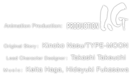 Animation Production: Production I.G. Original Story: Kinoko Nasu/TYPE-MOON Lead Character Designer: Takashi Takeuchi Music: Keita Haga, Hideyuki Fukasawa